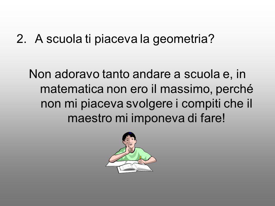 2.A scuola ti piaceva la geometria.