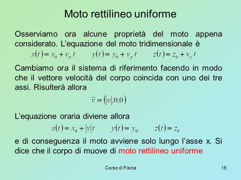 Corso di Fisica16 Moto rettilineo uniforme Osserviamo ora alcune proprietà del moto appena considerato.