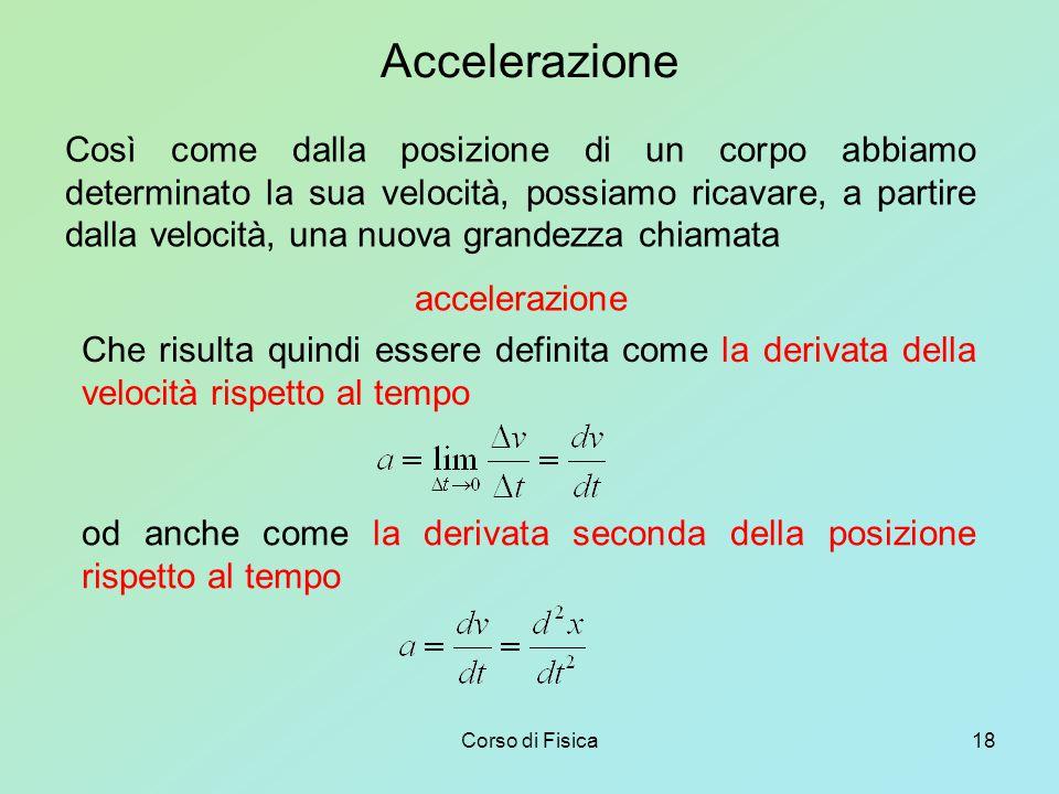 Corso di Fisica18 Accelerazione Così come dalla posizione di un corpo abbiamo determinato la sua velocità, possiamo ricavare, a partire dalla velocità, una nuova grandezza chiamata accelerazione Che risulta quindi essere definita come la derivata della velocità rispetto al tempo od anche come la derivata seconda della posizione rispetto al tempo