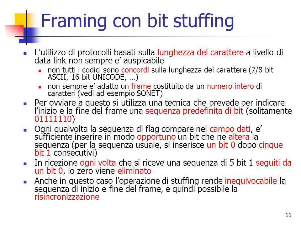 11 Framing con bit stuffing L'utilizzo di protocolli basati sulla lunghezza del carattere a livello di data link non sempre e' auspicabile non tutti i codici sono concordi sulla lunghezza del carattere (7/8 bit ASCII, 16 bit UNICODE, …) non sempre e' adatto un frame costituito da un numero intero di caratteri (vedi ad esempio SONET) Per ovviare a questo si utilizza una tecnica che prevede per indicare l'inizio e la fine del frame una sequenza predefinita di bit (solitamente 01111110) Ogni qualvolta la sequenza di flag compare nel campo dati, e' sufficiente inserire in modo opportuno un bit che ne altera la sequenza (per la sequenza usuale, si inserisce un bit 0 dopo cinque bit 1 consecutivi) In ricezione ogni volta che si riceve una sequenza di 5 bit 1 seguiti da un bit 0, lo zero viene eliminato Anche in questo caso l'operazione di stuffing rende inequivocabile la sequenza di inizio e fine del frame, e quindi possibile la risincronizzazione