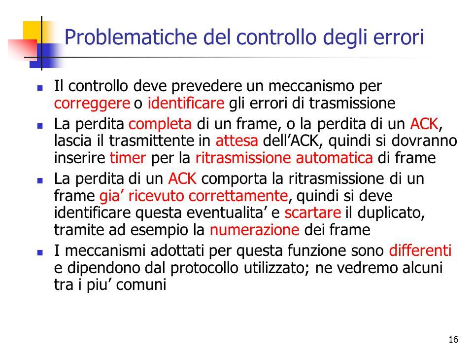 16 Problematiche del controllo degli errori Il controllo deve prevedere un meccanismo per correggere o identificare gli errori di trasmissione La perdita completa di un frame, o la perdita di un ACK, lascia il trasmittente in attesa dell'ACK, quindi si dovranno inserire timer per la ritrasmissione automatica di frame La perdita di un ACK comporta la ritrasmissione di un frame gia' ricevuto correttamente, quindi si deve identificare questa eventualita' e scartare il duplicato, tramite ad esempio la numerazione dei frame I meccanismi adottati per questa funzione sono differenti e dipendono dal protocollo utilizzato; ne vedremo alcuni tra i piu' comuni