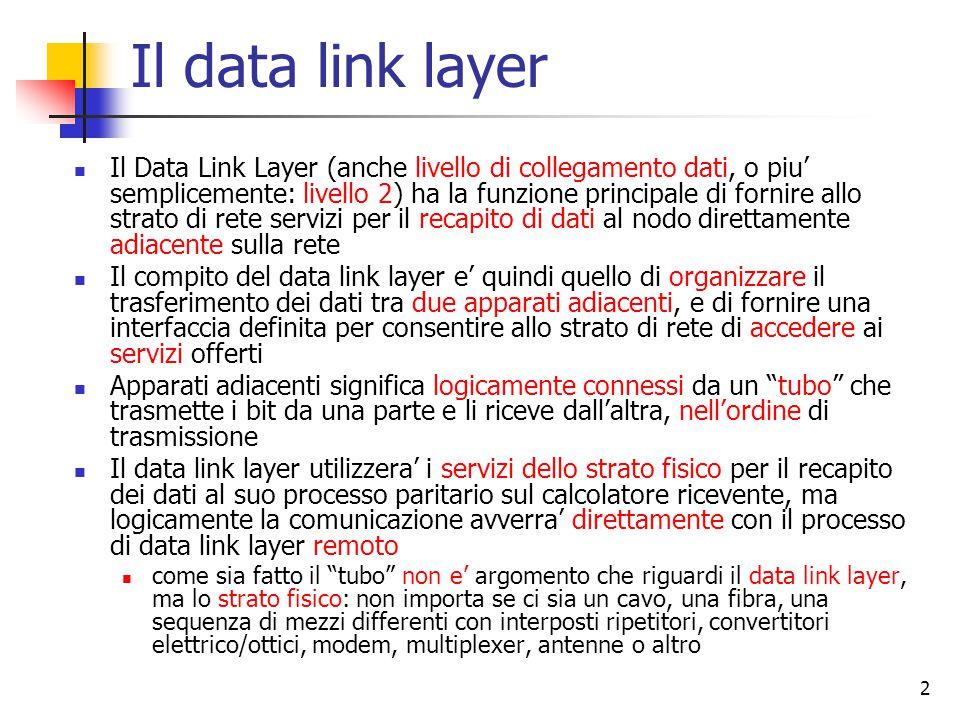 2 Il data link layer Il Data Link Layer (anche livello di collegamento dati, o piu' semplicemente: livello 2) ha la funzione principale di fornire allo strato di rete servizi per il recapito di dati al nodo direttamente adiacente sulla rete Il compito del data link layer e' quindi quello di organizzare il trasferimento dei dati tra due apparati adiacenti, e di fornire una interfaccia definita per consentire allo strato di rete di accedere ai servizi offerti Apparati adiacenti significa logicamente connessi da un tubo che trasmette i bit da una parte e li riceve dall'altra, nell'ordine di trasmissione Il data link layer utilizzera' i servizi dello strato fisico per il recapito dei dati al suo processo paritario sul calcolatore ricevente, ma logicamente la comunicazione avverra' direttamente con il processo di data link layer remoto come sia fatto il tubo non e' argomento che riguardi il data link layer, ma lo strato fisico: non importa se ci sia un cavo, una fibra, una sequenza di mezzi differenti con interposti ripetitori, convertitori elettrico/ottici, modem, multiplexer, antenne o altro