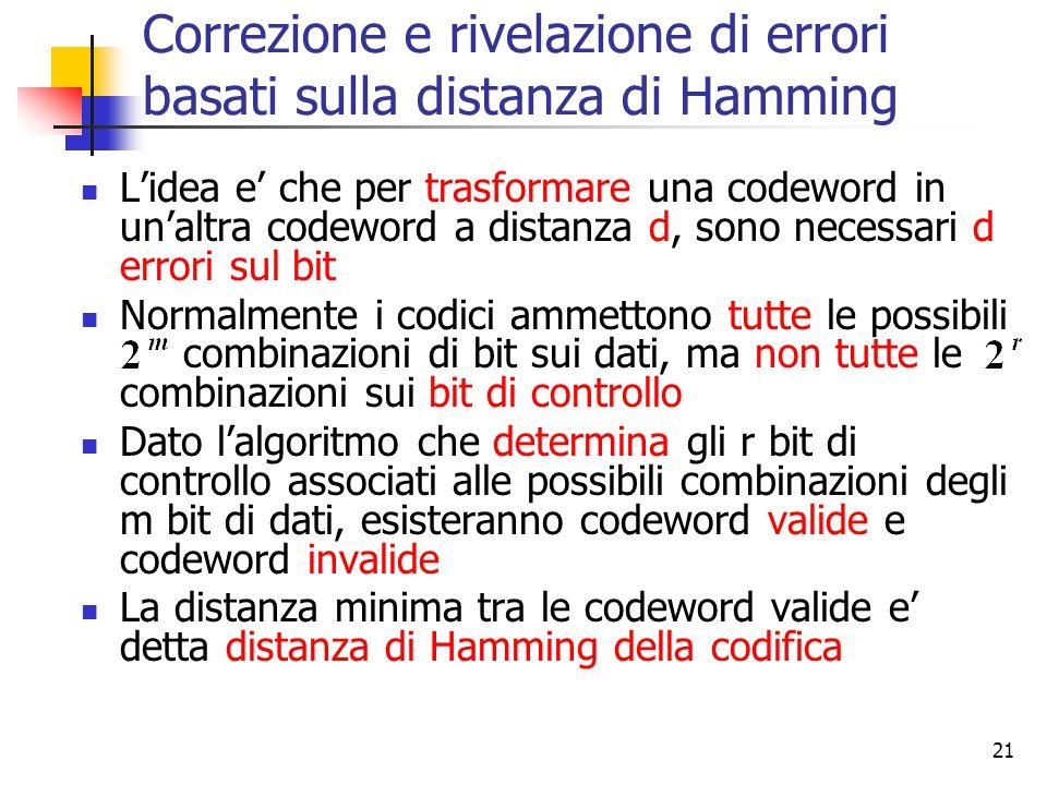 21 Correzione e rivelazione di errori basati sulla distanza di Hamming L'idea e' che per trasformare una codeword in un'altra codeword a distanza d, s