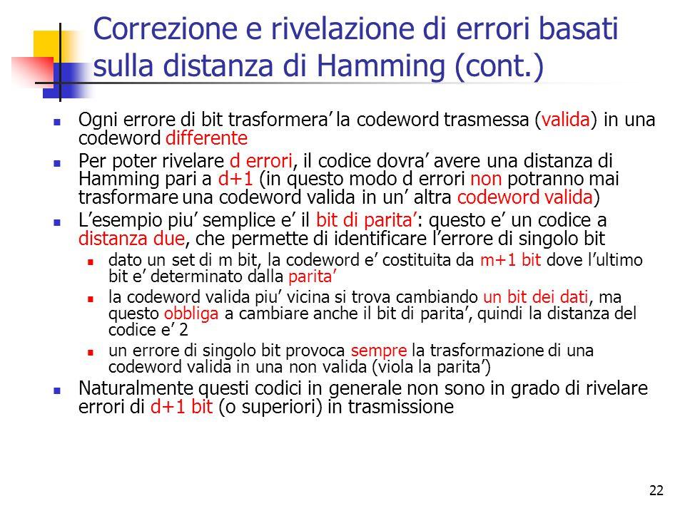 22 Correzione e rivelazione di errori basati sulla distanza di Hamming (cont.) Ogni errore di bit trasformera' la codeword trasmessa (valida) in una codeword differente Per poter rivelare d errori, il codice dovra' avere una distanza di Hamming pari a d+1 (in questo modo d errori non potranno mai trasformare una codeword valida in un' altra codeword valida) L'esempio piu' semplice e' il bit di parita': questo e' un codice a distanza due, che permette di identificare l'errore di singolo bit dato un set di m bit, la codeword e' costituita da m+1 bit dove l'ultimo bit e' determinato dalla parita' la codeword valida piu' vicina si trova cambiando un bit dei dati, ma questo obbliga a cambiare anche il bit di parita', quindi la distanza del codice e' 2 un errore di singolo bit provoca sempre la trasformazione di una codeword valida in una non valida (viola la parita') Naturalmente questi codici in generale non sono in grado di rivelare errori di d+1 bit (o superiori) in trasmissione