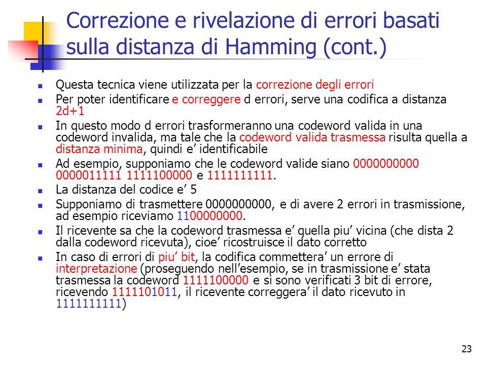 23 Correzione e rivelazione di errori basati sulla distanza di Hamming (cont.) Questa tecnica viene utilizzata per la correzione degli errori Per poter identificare e correggere d errori, serve una codifica a distanza 2d+1 In questo modo d errori trasformeranno una codeword valida in una codeword invalida, ma tale che la codeword valida trasmessa risulta quella a distanza minima, quindi e' identificabile Ad esempio, supponiamo che le codeword valide siano 0000000000 0000011111 1111100000 e 1111111111.