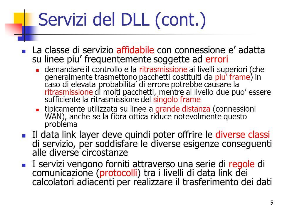 5 Servizi del DLL (cont.) La classe di servizio affidabile con connessione e' adatta su linee piu' frequentemente soggette ad errori demandare il controllo e la ritrasmissione ai livelli superiori (che generalmente trasmettono pacchetti costituiti da piu' frame) in caso di elevata probabilita' di errore potrebbe causare la ritrasmissione di molti pacchetti, mentre al livello due puo' essere sufficiente la ritrasmissione del singolo frame tipicamente utilizzata su linee a grande distanza (connessioni WAN), anche se la fibra ottica riduce notevolmente questo problema Il data link layer deve quindi poter offrire le diverse classi di servizio, per soddisfare le diverse esigenze conseguenti alle diverse circostanze I servizi vengono forniti attraverso una serie di regole di comunicazione (protocolli) tra i livelli di data link dei calcolatori adiacenti per realizzare il trasferimento dei dati