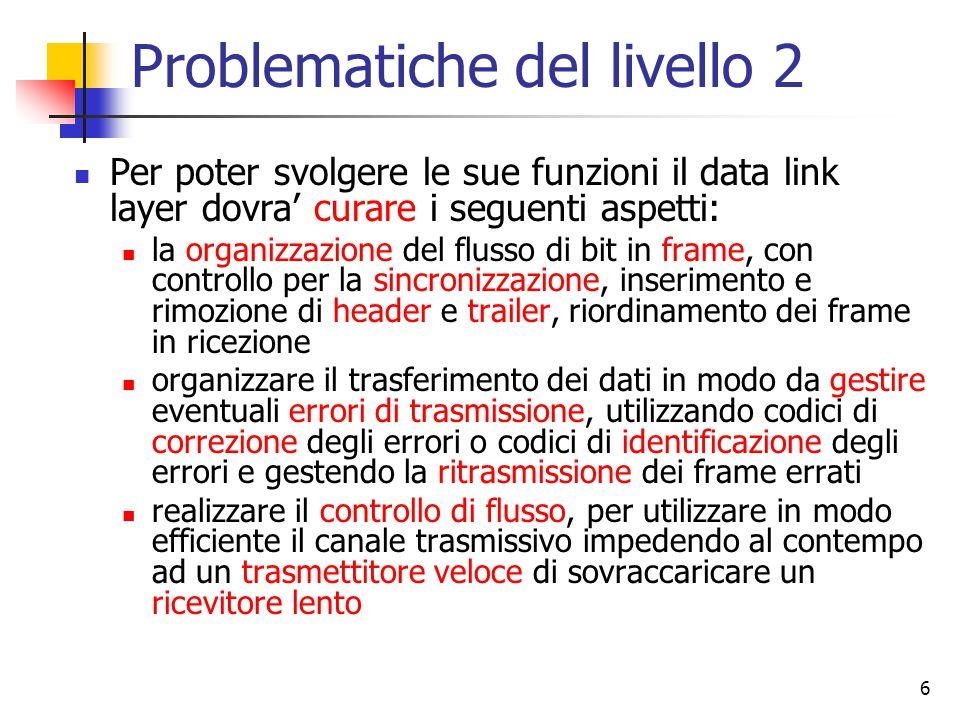 6 Problematiche del livello 2 Per poter svolgere le sue funzioni il data link layer dovra' curare i seguenti aspetti: la organizzazione del flusso di