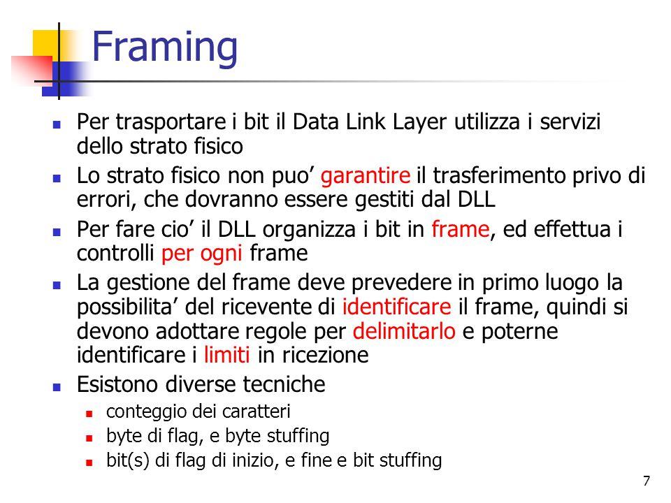 7 Framing Per trasportare i bit il Data Link Layer utilizza i servizi dello strato fisico Lo strato fisico non puo' garantire il trasferimento privo di errori, che dovranno essere gestiti dal DLL Per fare cio' il DLL organizza i bit in frame, ed effettua i controlli per ogni frame La gestione del frame deve prevedere in primo luogo la possibilita' del ricevente di identificare il frame, quindi si devono adottare regole per delimitarlo e poterne identificare i limiti in ricezione Esistono diverse tecniche conteggio dei caratteri byte di flag, e byte stuffing bit(s) di flag di inizio, e fine e bit stuffing