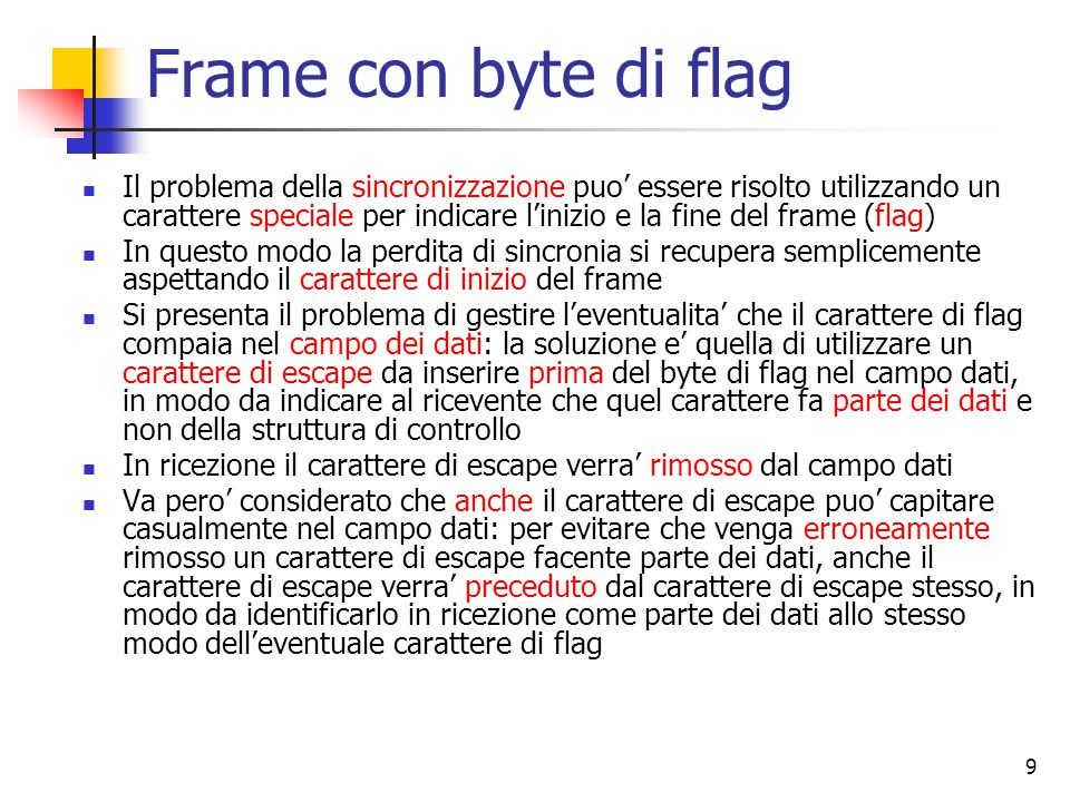 9 Frame con byte di flag Il problema della sincronizzazione puo' essere risolto utilizzando un carattere speciale per indicare l'inizio e la fine del frame (flag) In questo modo la perdita di sincronia si recupera semplicemente aspettando il carattere di inizio del frame Si presenta il problema di gestire l'eventualita' che il carattere di flag compaia nel campo dei dati: la soluzione e' quella di utilizzare un carattere di escape da inserire prima del byte di flag nel campo dati, in modo da indicare al ricevente che quel carattere fa parte dei dati e non della struttura di controllo In ricezione il carattere di escape verra' rimosso dal campo dati Va pero' considerato che anche il carattere di escape puo' capitare casualmente nel campo dati: per evitare che venga erroneamente rimosso un carattere di escape facente parte dei dati, anche il carattere di escape verra' preceduto dal carattere di escape stesso, in modo da identificarlo in ricezione come parte dei dati allo stesso modo dell'eventuale carattere di flag