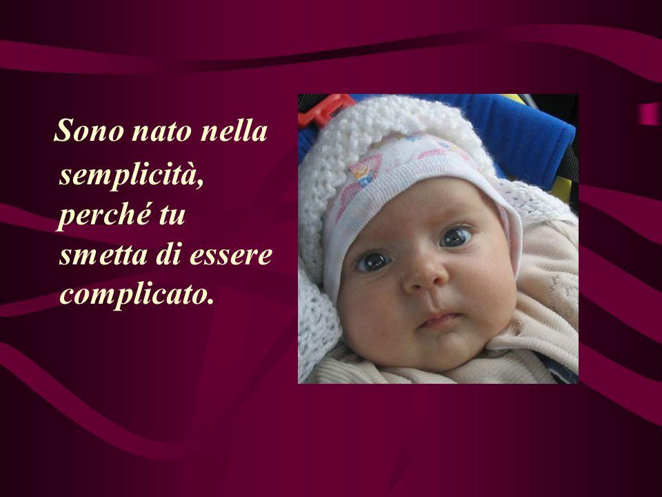 Sono nato nella semplicità, perché tu smetta di essere complicato.