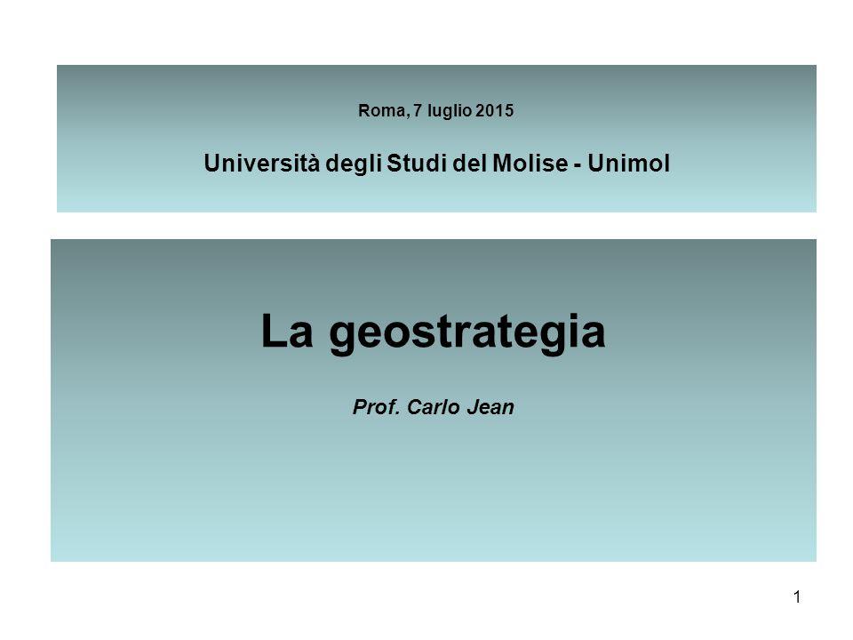 1 Roma, 7 luglio 2015 Università degli Studi del Molise - Unimol La geostrategia Prof. Carlo Jean