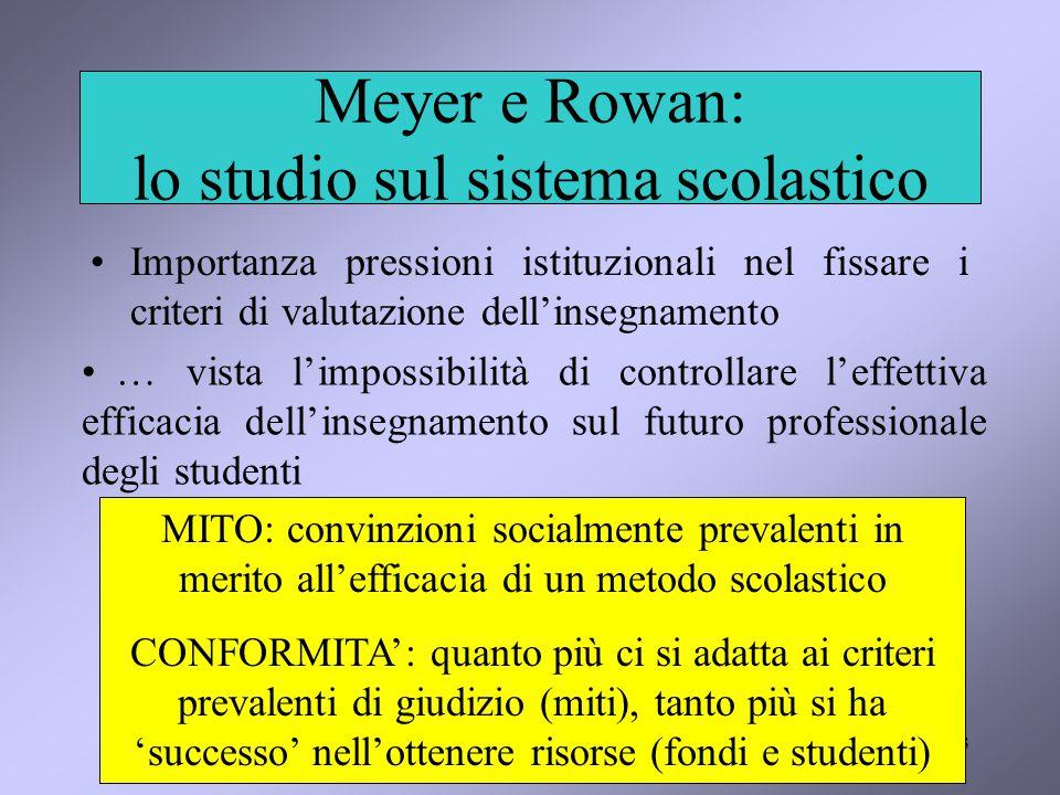 3 Meyer e Rowan: lo studio sul sistema scolastico Importanza pressioni istituzionali nel fissare i criteri di valutazione dell'insegnamento … vista l'impossibilità di controllare l'effettiva efficacia dell'insegnamento sul futuro professionale degli studenti MITO: convinzioni socialmente prevalenti in merito all'efficacia di un metodo scolastico CONFORMITA': quanto più ci si adatta ai criteri prevalenti di giudizio (miti), tanto più si ha 'successo' nell'ottenere risorse (fondi e studenti)