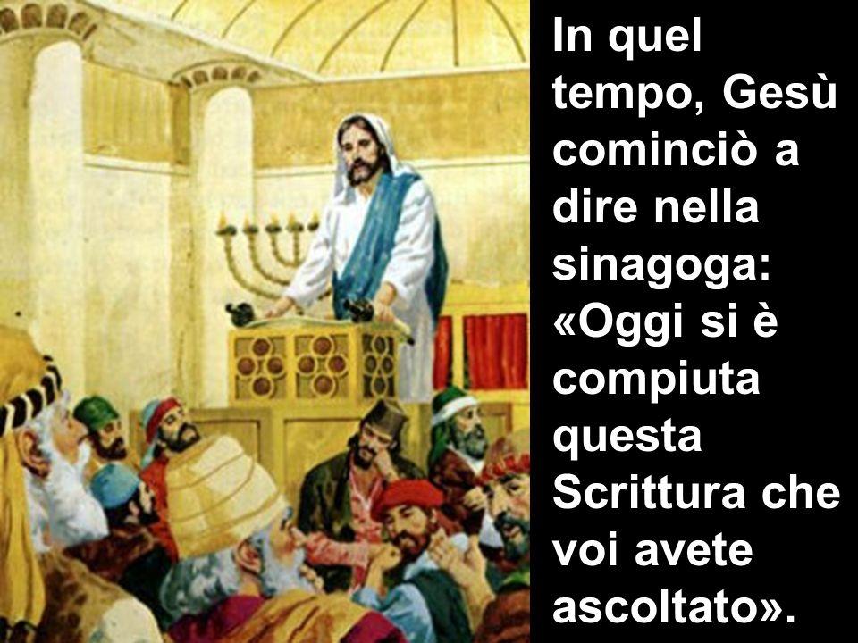 In quel tempo, Gesù cominciò a dire nella sinagoga: «Oggi si è compiuta questa Scrittura che voi avete ascoltato».