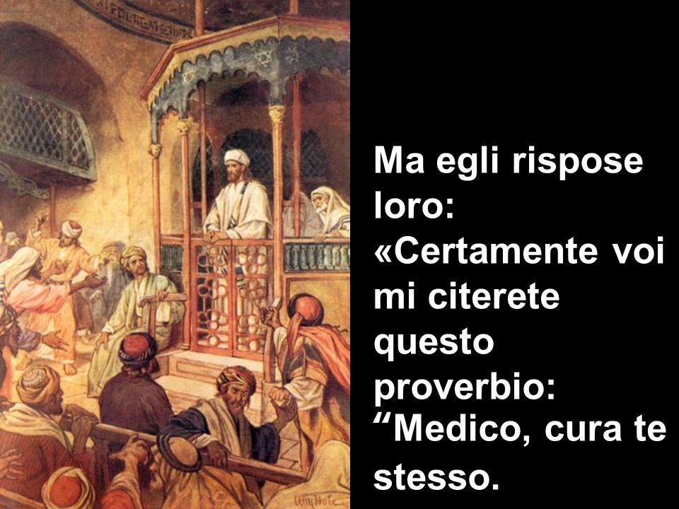 Ma egli rispose loro: «Certamente voi mi citerete questo proverbio: Medico, cura te stesso.