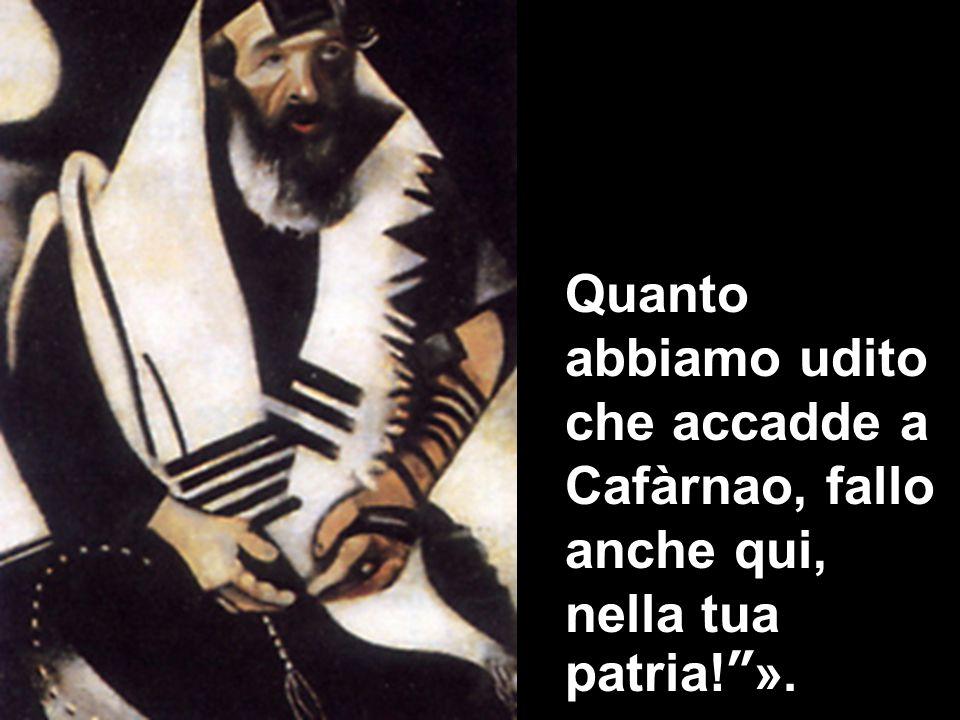 Quanto abbiamo udito che accadde a Cafàrnao, fallo anche qui, nella tua patria! ».