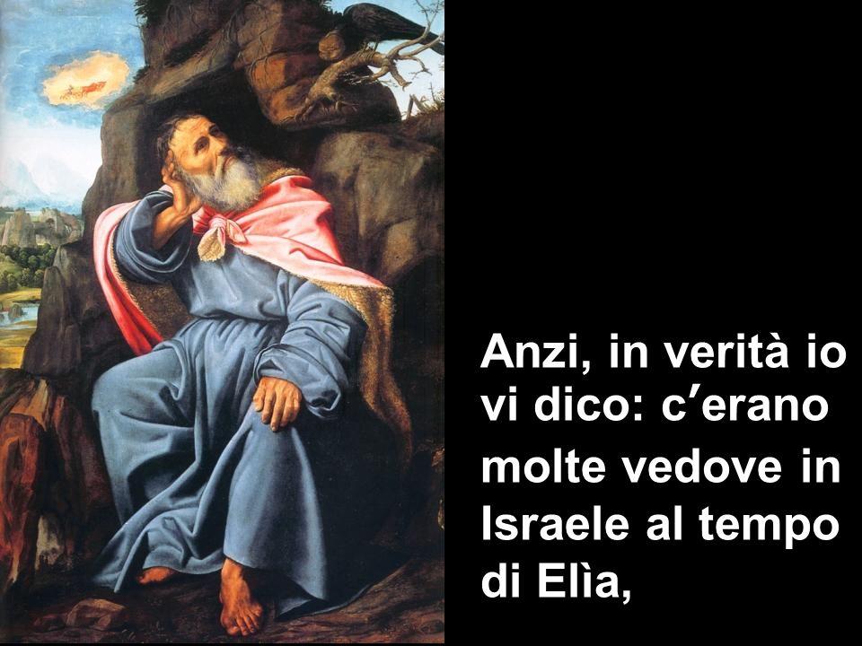Anzi, in verità io vi dico: c'erano molte vedove in Israele al tempo di Elìa,