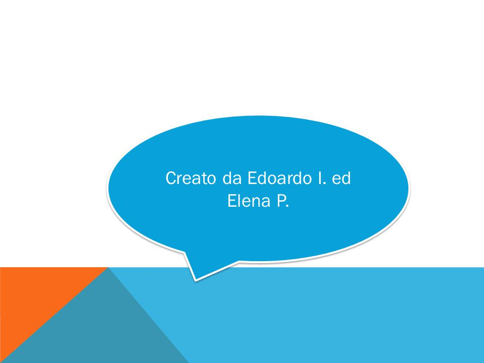 Creato da Edoardo I. ed Elena P. Creato da Edoardo I. ed Elena P.