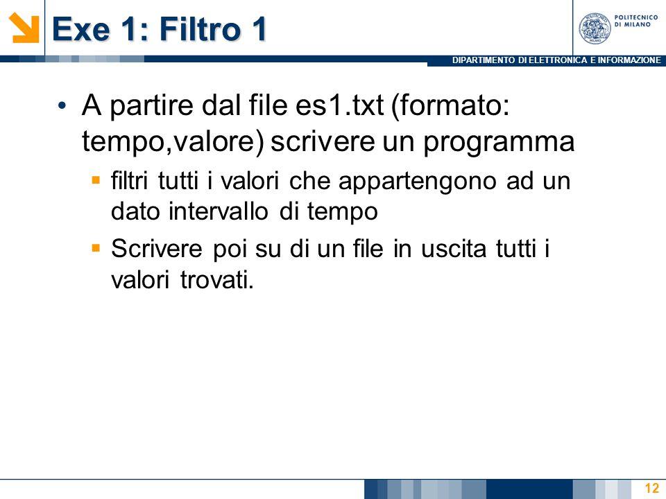 DIPARTIMENTO DI ELETTRONICA E INFORMAZIONE Exe 1: Filtro 1 A partire dal file es1.txt (formato: tempo,valore) scrivere un programma  filtri tutti i valori che appartengono ad un dato intervallo di tempo  Scrivere poi su di un file in uscita tutti i valori trovati.