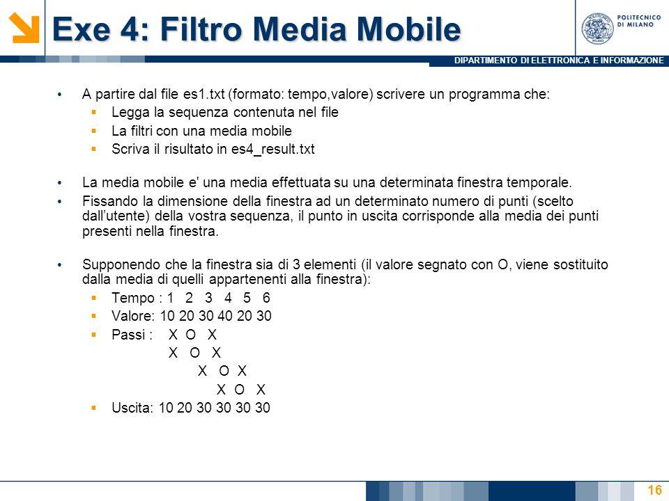 DIPARTIMENTO DI ELETTRONICA E INFORMAZIONE Exe 4: Filtro Media Mobile A partire dal file es1.txt (formato: tempo,valore) scrivere un programma che:  Legga la sequenza contenuta nel file  La filtri con una media mobile  Scriva il risultato in es4_result.txt La media mobile e una media effettuata su una determinata finestra temporale.