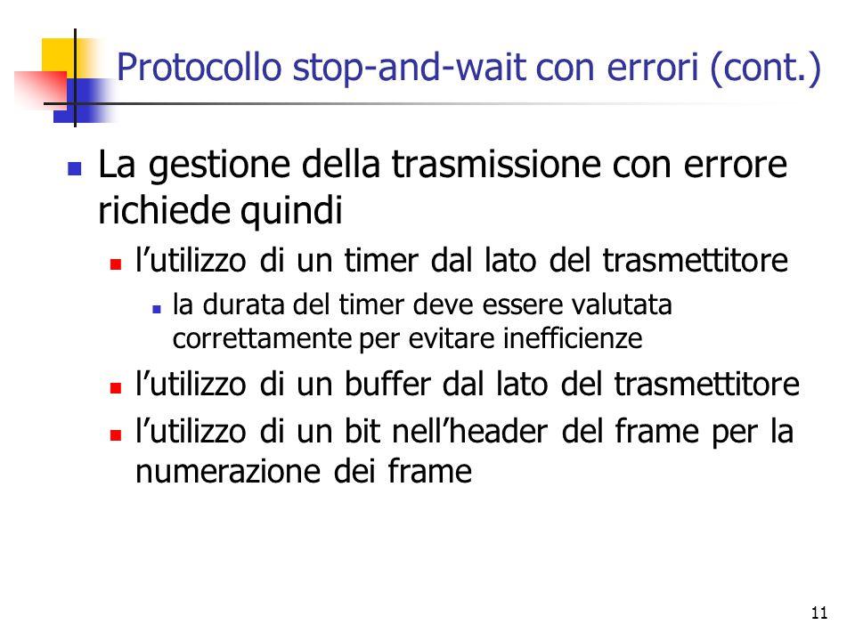 11 Protocollo stop-and-wait con errori (cont.) La gestione della trasmissione con errore richiede quindi l'utilizzo di un timer dal lato del trasmettitore la durata del timer deve essere valutata correttamente per evitare inefficienze l'utilizzo di un buffer dal lato del trasmettitore l'utilizzo di un bit nell'header del frame per la numerazione dei frame