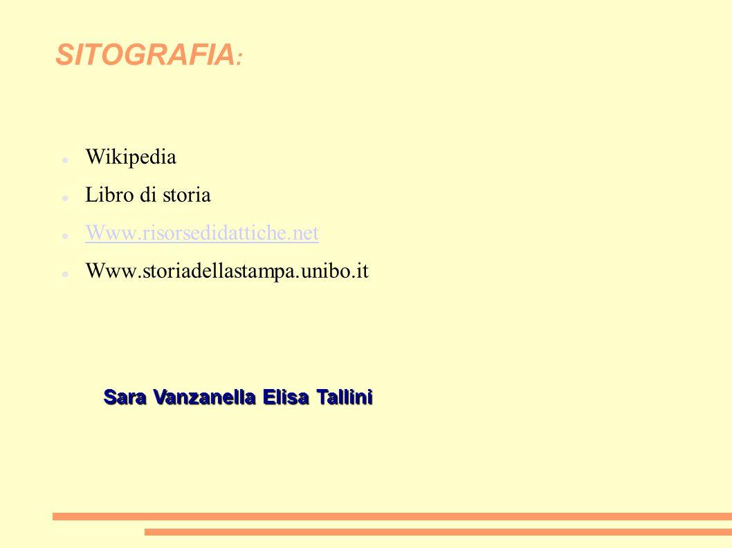 SITOGRAFIA : Wikipedia Libro di storia Www.risorsedidattiche.net Www.storiadellastampa.unibo.it Sara Vanzanella Elisa Tallini Sara Vanzanella Elisa Ta