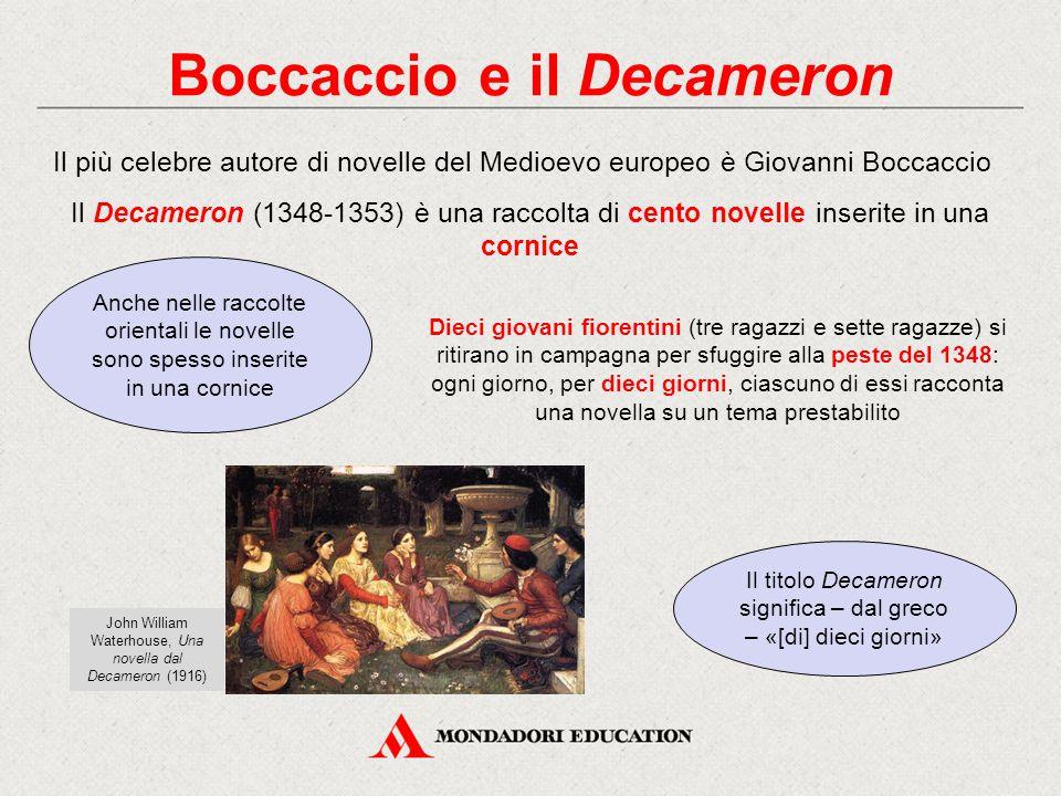 Boccaccio e il Decameron Il Decameron (1348-1353) è una raccolta di cento novelle inserite in una cornice Il più celebre autore di novelle del Medioevo europeo è Giovanni Boccaccio Dieci giovani fiorentini (tre ragazzi e sette ragazze) si ritirano in campagna per sfuggire alla peste del 1348: ogni giorno, per dieci giorni, ciascuno di essi racconta una novella su un tema prestabilito Anche nelle raccolte orientali le novelle sono spesso inserite in una cornice Il titolo Decameron significa – dal greco – «[di] dieci giorni» John William Waterhouse, Una novella dal Decameron (1916)