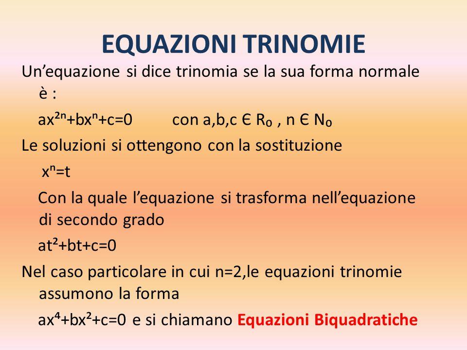 EQUAZIONI TRINOMIE Un'equazione si dice trinomia se la sua forma normale è : ax²ⁿ+bxⁿ+c=0 con a,b,c Є R₀, n Є N₀ Le soluzioni si ottengono con la sost