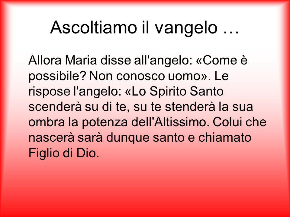Ascoltiamo il vangelo … Allora Maria disse all angelo: «Come è possibile.