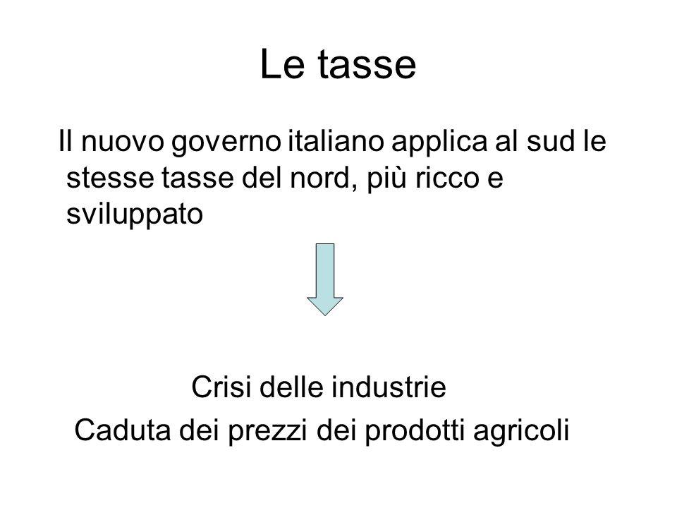 Le tasse Il nuovo governo italiano applica al sud le stesse tasse del nord, più ricco e sviluppato Crisi delle industrie Caduta dei prezzi dei prodott