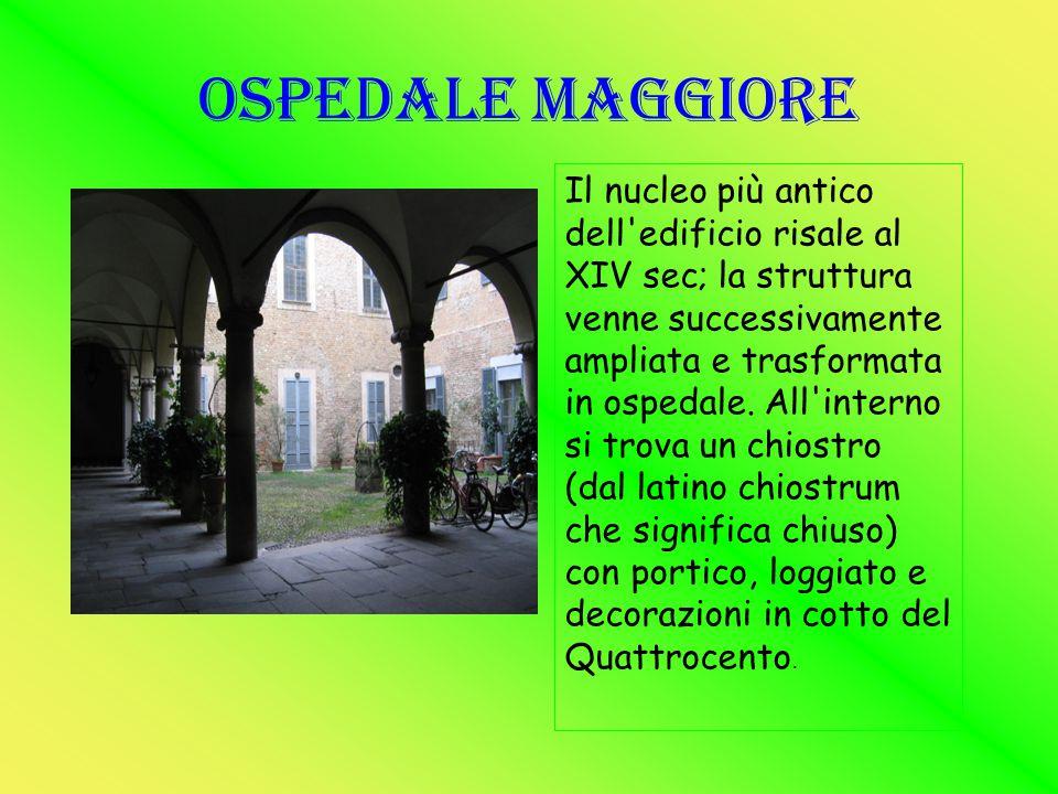 Ospedale Maggiore Il nucleo più antico dell'edificio risale al XIV sec; la struttura venne successivamente ampliata e trasformata in ospedale. All'int