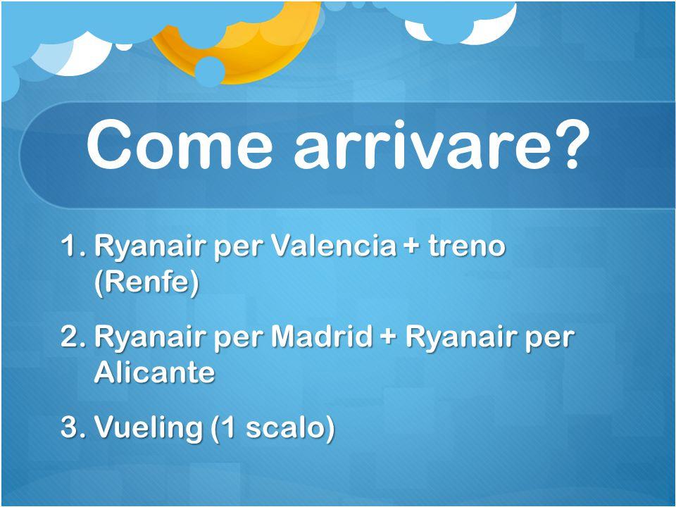 Come arrivare? 1.Ryanair per Valencia + treno (Renfe) 2.Ryanair per Madrid + Ryanair per Alicante 3.Vueling (1 scalo)