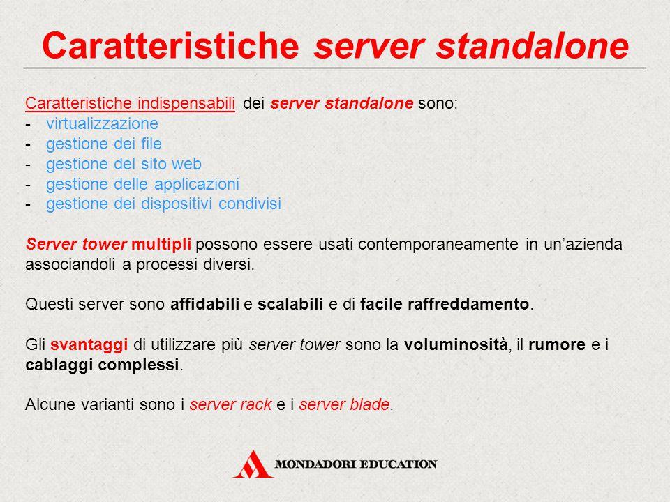 Caratteristiche server standalone Caratteristiche indispensabili dei server standalone sono: -virtualizzazione -gestione dei file -gestione del sito web -gestione delle applicazioni -gestione dei dispositivi condivisi Server tower multipli possono essere usati contemporaneamente in un'azienda associandoli a processi diversi.