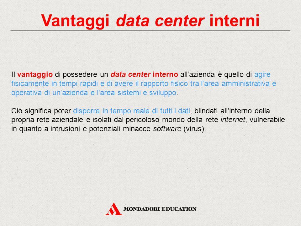 Vantaggi data center interni Il vantaggio di possedere un data center interno all'azienda è quello di agire fisicamente in tempi rapidi e di avere il