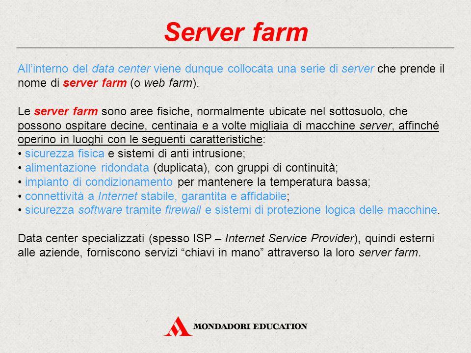 Server farm All'interno del data center viene dunque collocata una serie di server che prende il nome di server farm (o web farm). Le server farm sono