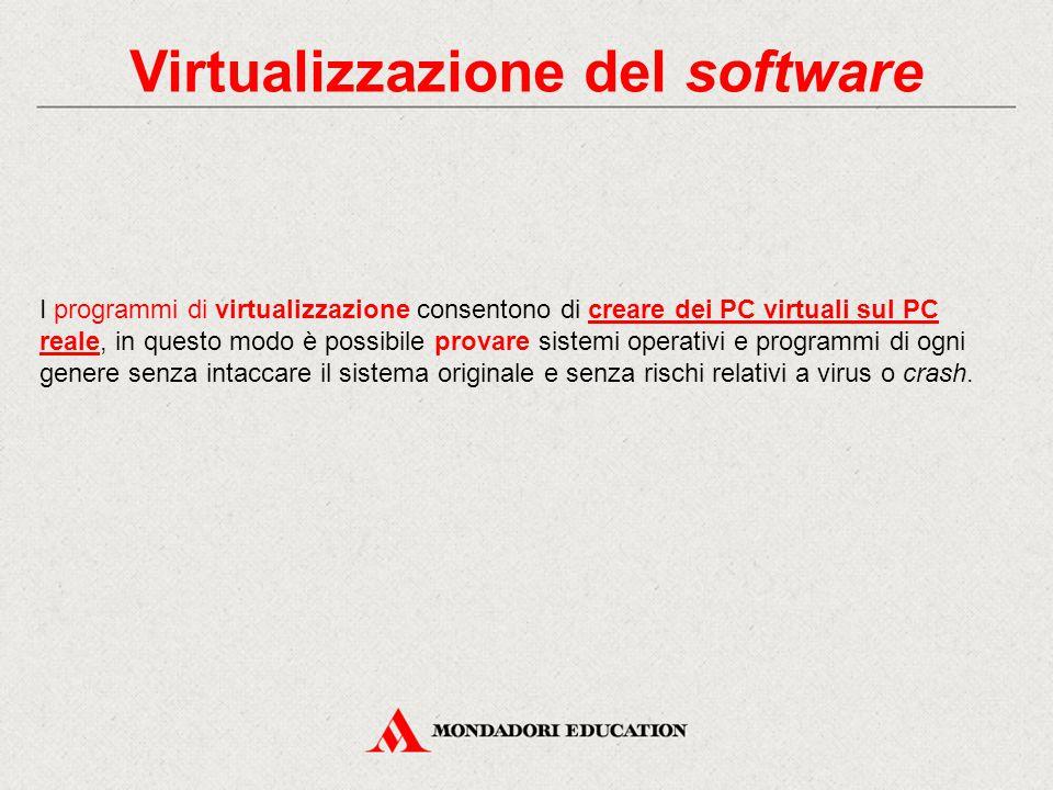 Virtualizzazione del software I programmi di virtualizzazione consentono di creare dei PC virtuali sul PC reale, in questo modo è possibile provare sistemi operativi e programmi di ogni genere senza intaccare il sistema originale e senza rischi relativi a virus o crash.
