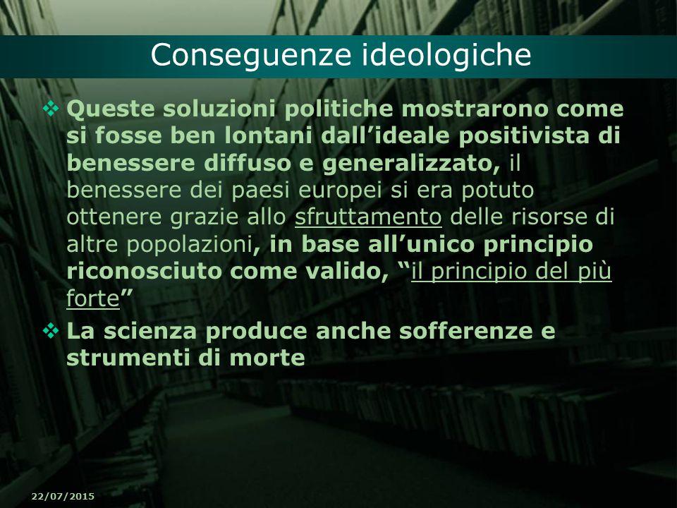 22/07/2015 Conseguenze ideologiche  Queste soluzioni politiche mostrarono come si fosse ben lontani dall'ideale positivista di benessere diffuso e ge