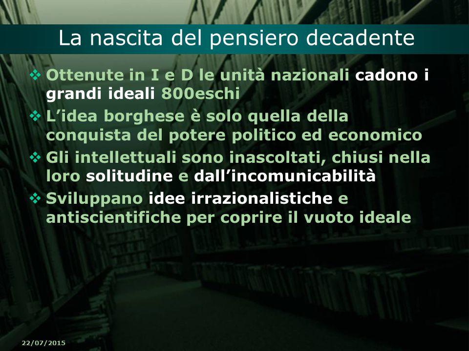 22/07/2015 La nascita del pensiero decadente  Ottenute in I e D le unità nazionali cadono i grandi ideali 800eschi  L'idea borghese è solo quella de