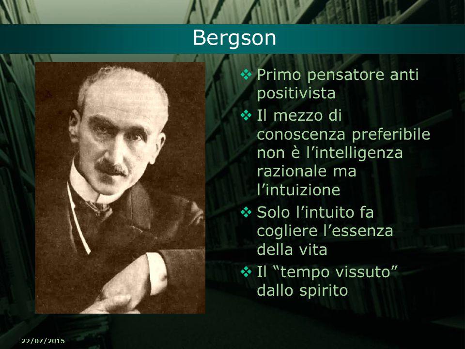 22/07/2015 Bergson  Primo pensatore anti positivista  Il mezzo di conoscenza preferibile non è l'intelligenza razionale ma l'intuizione  Solo l'int