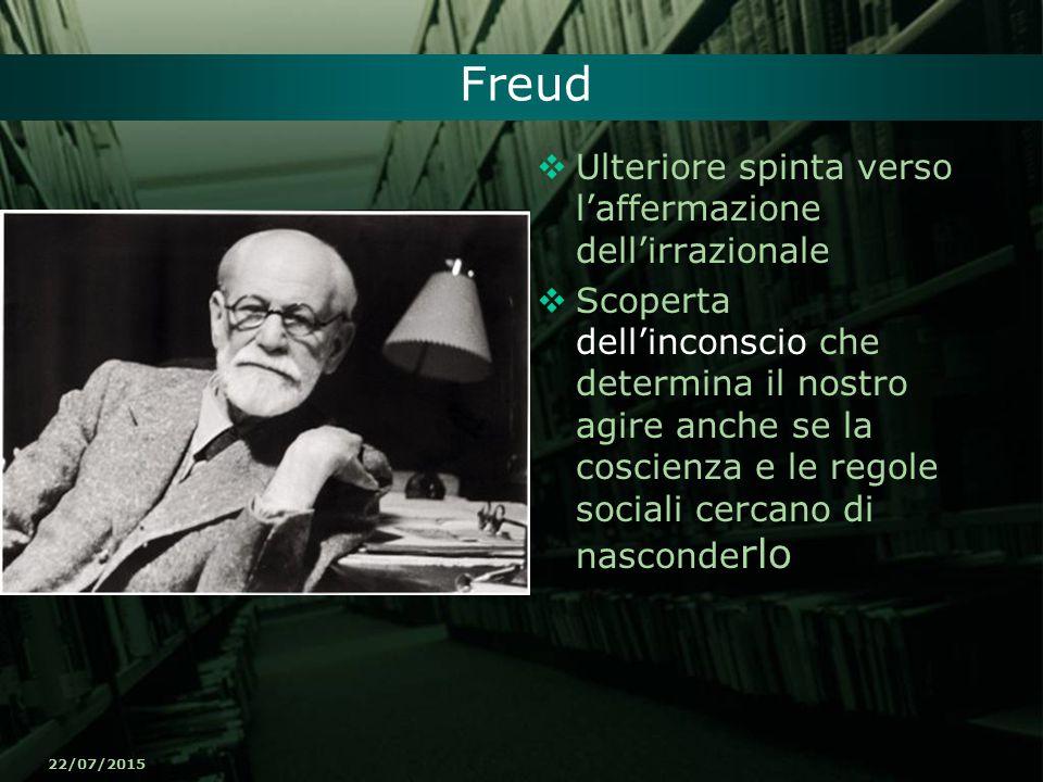 22/07/2015 Freud  Ulteriore spinta verso l'affermazione dell'irrazionale  Scoperta dell'inconscio che determina il nostro agire anche se la coscienz