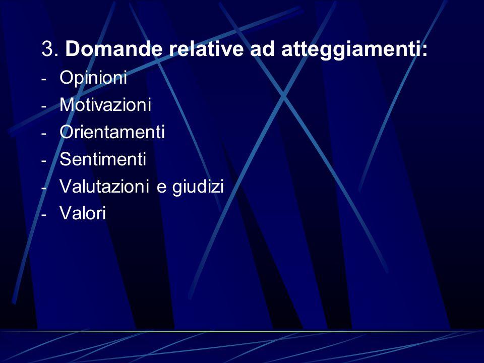 3. Domande relative ad atteggiamenti: - Opinioni - Motivazioni - Orientamenti - Sentimenti - Valutazioni e giudizi - Valori