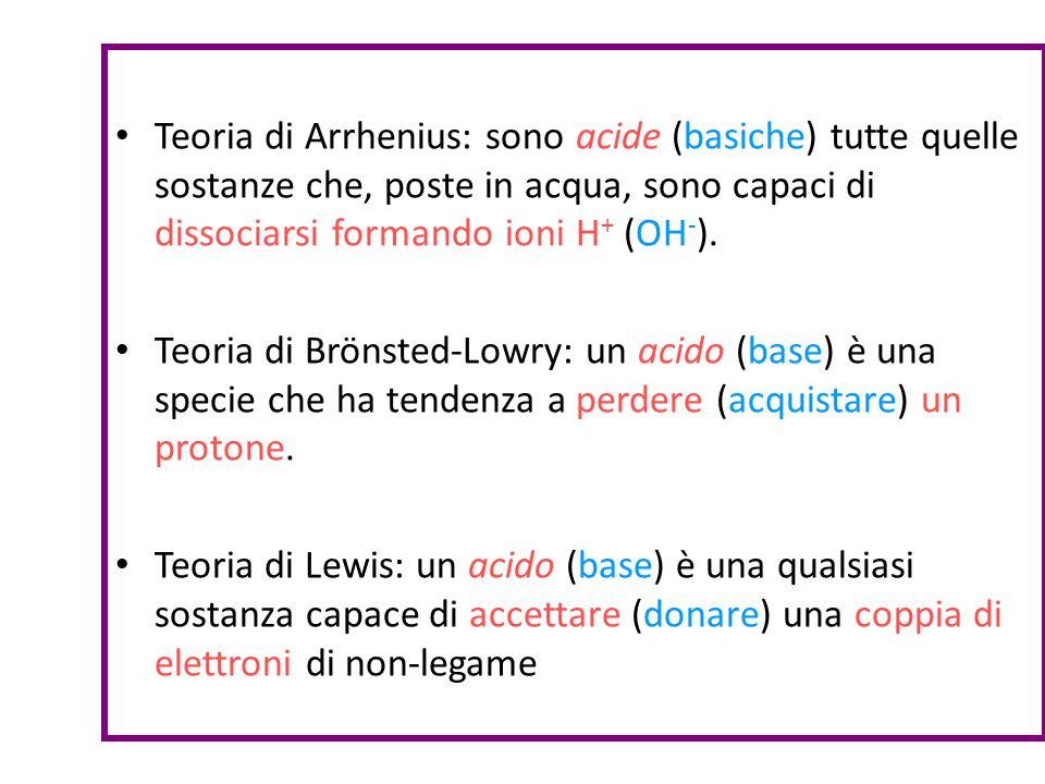 Teoria di Arrhenius: sono acide (basiche) tutte quelle sostanze che, poste in acqua, sono capaci di dissociarsi formando ioni H + (OH - ). Teoria di B