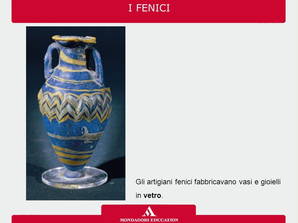 I FENICI Gli artigiani fenici fabbricavano vasi e gioielli in vetro.