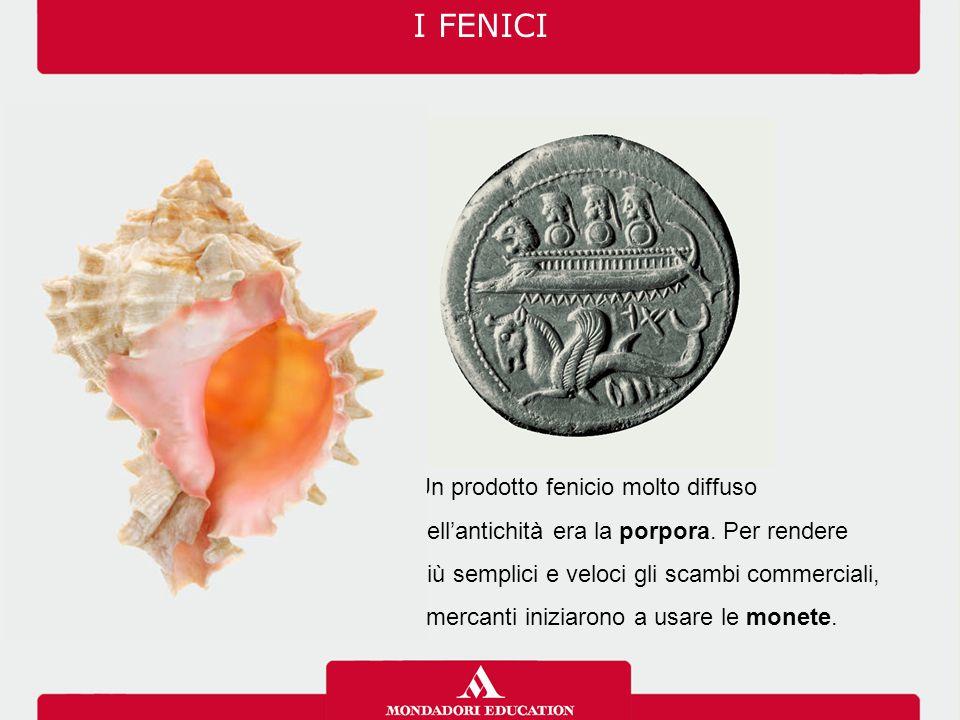 I FENICI Un prodotto fenicio molto diffuso nell'antichità era la porpora. Per rendere più semplici e veloci gli scambi commerciali, i mercanti iniziar
