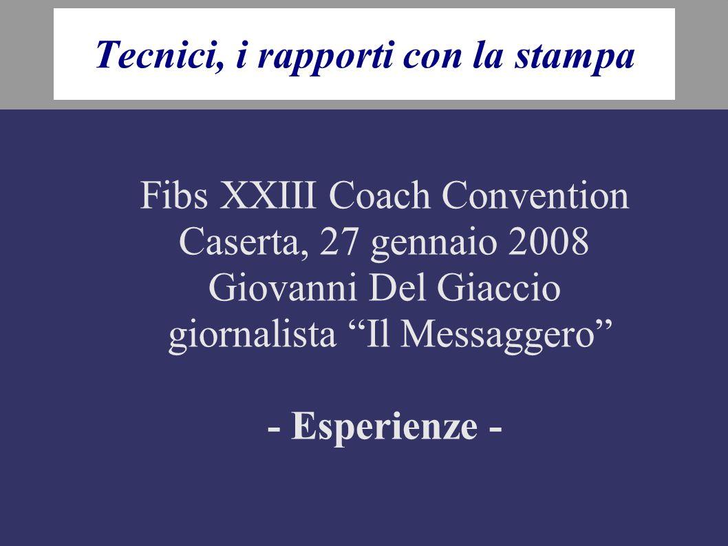 Tecnici, i rapporti con la stampa Fibs XXIII Coach Convention Caserta, 27 gennaio 2008 Giovanni Del Giaccio giornalista Il Messaggero - Esperienze -