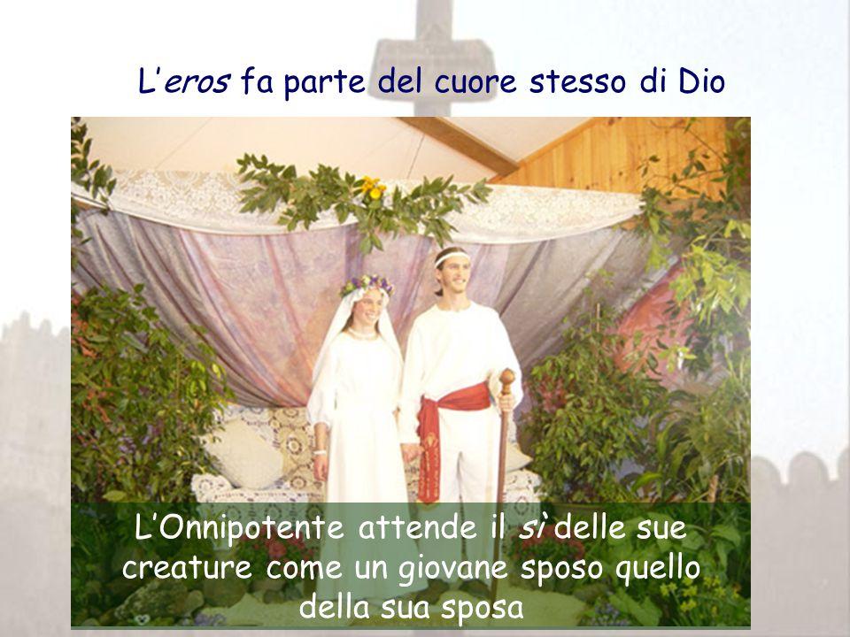 L'eros fa parte del cuore stesso di Dio L'Onnipotente attende il sì delle sue creature come un giovane sposo quello della sua sposa