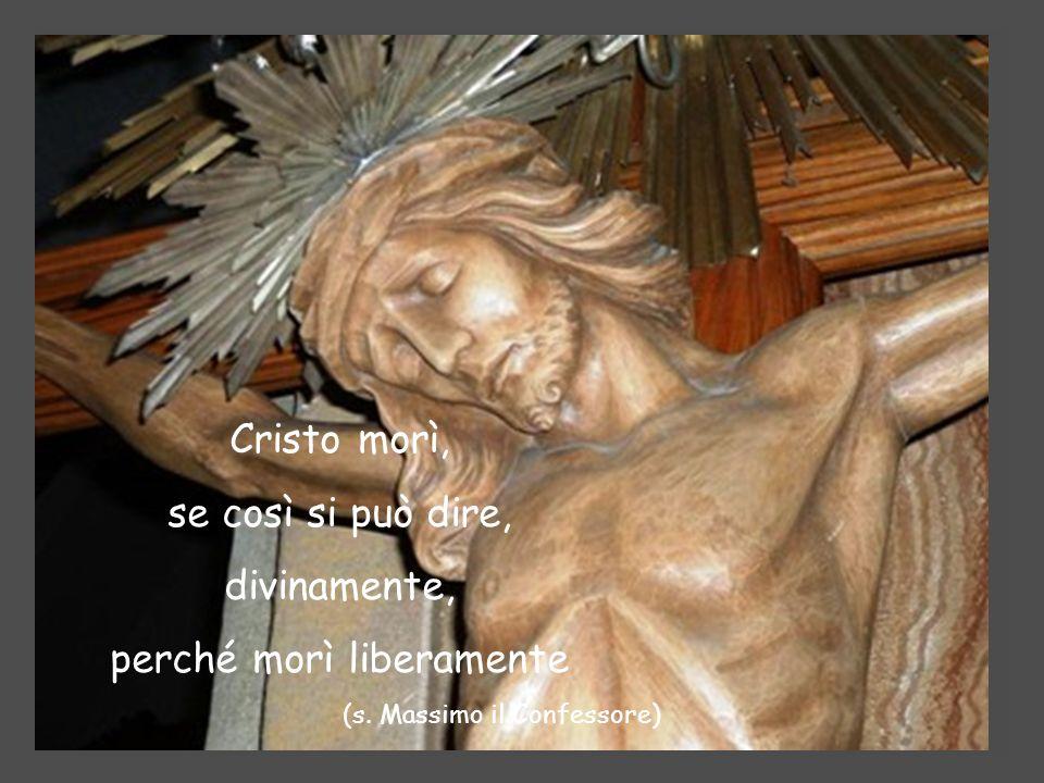 Cristo morì, se così si può dire, divinamente, perché morì liberamente (s. Massimo il Confessore)