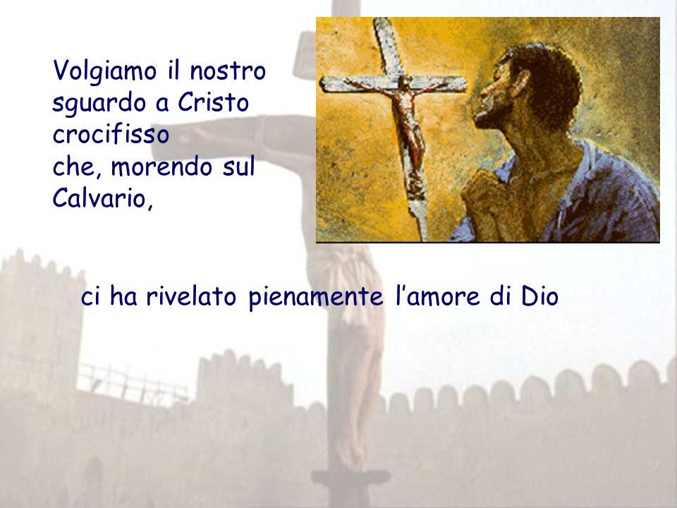 Volgiamo il nostro sguardo a Cristo crocifisso che, morendo sul Calvario, ci ha rivelato pienamente l'amore di Dio