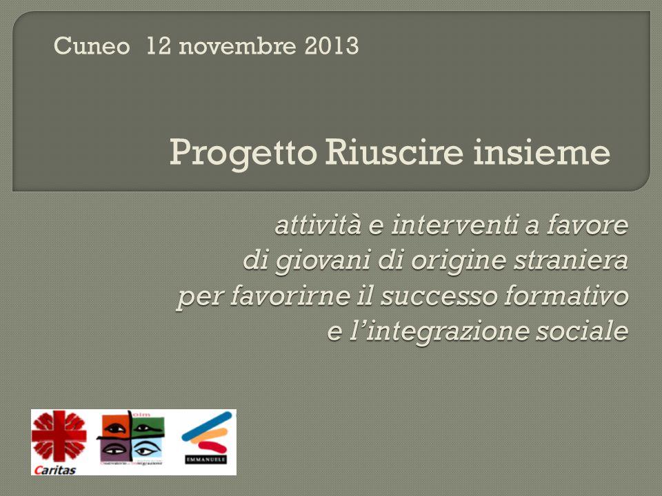 attività e interventi a favore di giovani di origine straniera per favorirne il successo formativo e l'integrazione sociale Cuneo 12 novembre 2013 Progetto Riuscire insieme