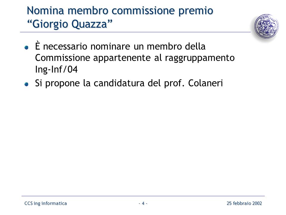 CCS ing informatica25 febbraio 2002- 4 - Nomina membro commissione premio Giorgio Quazza È necessario nominare un membro della Commissione appartenente al raggruppamento Ing-Inf/04 Si propone la candidatura del prof.