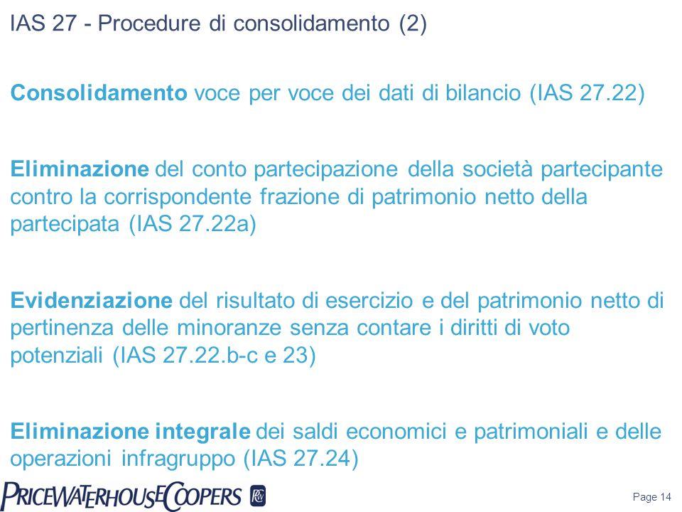 IAS 27 - Procedure di consolidamento (2) Consolidamento voce per voce dei dati di bilancio (IAS 27.22) Eliminazione del conto partecipazione della società partecipante contro la corrispondente frazione di patrimonio netto della partecipata (IAS 27.22a) Evidenziazione del risultato di esercizio e del patrimonio netto di pertinenza delle minoranze senza contare i diritti di voto potenziali (IAS 27.22.b-c e 23) Eliminazione integrale dei saldi economici e patrimoniali e delle operazioni infragruppo (IAS 27.24) Page 14